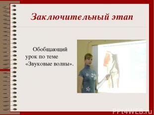 Заключительный этап Обобщающий урок по теме «Звуковые волны».