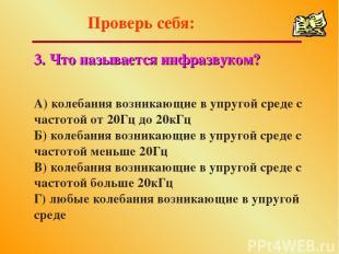 Проверь себя: 3. Что называется инфразвуком? А) колебания возникающие в упругой