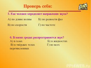 Проверь себя: 5. Как человек определяет направление звука? А) по длине волны Б)