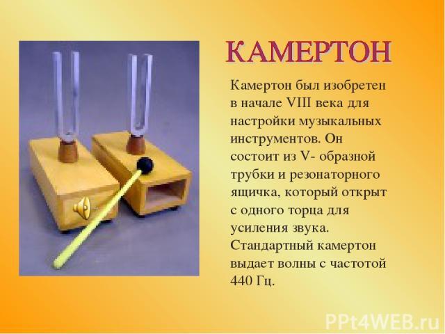 Камертон был изобретен в начале VIII века для настройки музыкальных инструментов. Он состоит из V- образной трубки и резонаторного ящичка, который открыт с одного торца для усиления звука. Стандартный камертон выдает волны с частотой 440 Гц.