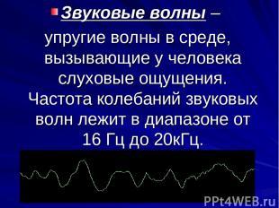 Звуковые волны – упругие волны в среде, вызывающие у человека слуховые ощущения.