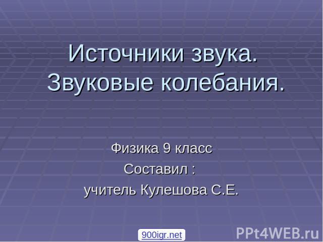 Источники звука. Звуковые колебания. Физика 9 класс Составил : учитель Кулешова С.Е. 900igr.net