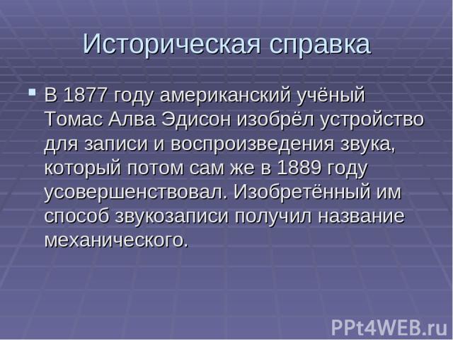 Историческая справка В 1877 году американский учёный Томас Алва Эдисон изобрёл устройство для записи и воспроизведения звука, который потом сам же в 1889 году усовершенствовал. Изобретённый им способ звукозаписи получил название механического.