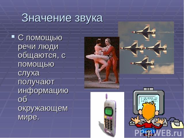 Значение звука С помощью речи люди общаются, с помощью слуха получают информацию об окружающем мире.