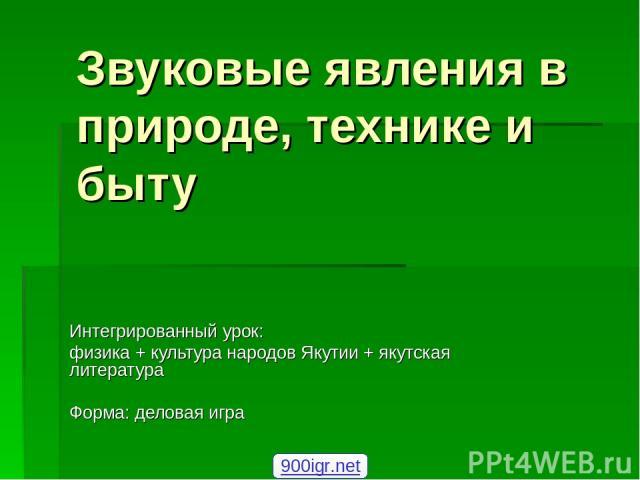 Звуковые явления в природе, технике и быту Интегрированный урок: физика + культура народов Якутии + якутская литература Форма: деловая игра 900igr.net