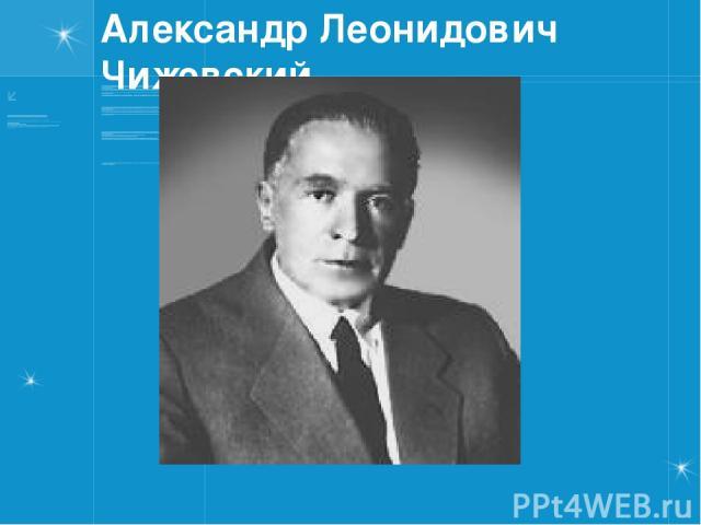 Александр Леонидович Чижевский.
