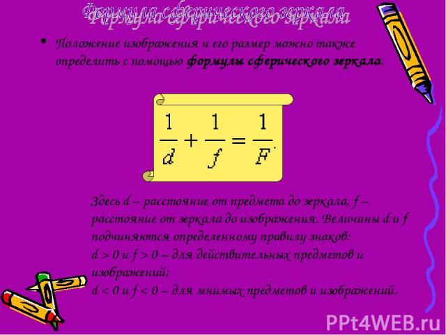 Положение изображения и его размер можно также определить с помощью формулы сферического зеркала: Здесь d – расстояние от предмета до зеркала, f – расстояние от зеркала до изображения. Величины d и f подчиняются определенному правилу знаков: d>0 и…
