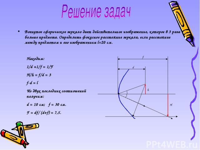 Вогнутое сферическое зеркало дает действительное изображение, которое в 3 раза больше предмета. Определить фокусное расстояние зеркала, если расстояние между предметом и его изображением l=20 см. Находим: 1/d +1/f = 1/F H/h = f/d = 3 f-d = l Из двух…