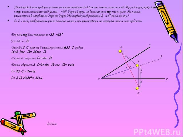 Светящаяся точка S расположена на расстоянии r=12см от линии пересечения двух плоских зеркал mn и mp, расположенных под углом α=30° друг к другу, на биссектрисе mq этого угла. На каком расстоянии l находятся друг от друга два первых изображения S׳ и…