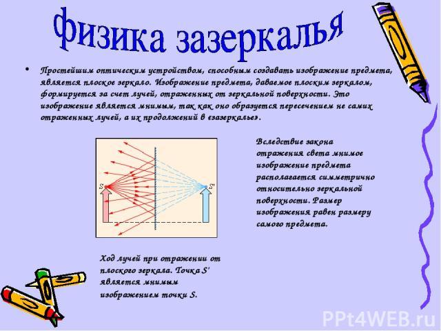 Простейшим оптическим устройством, способным создавать изображение предмета, является плоское зеркало. Изображение предмета, даваемое плоским зеркалом, формируется за счет лучей, отраженных от зеркальной поверхности. Это изображение является мнимым,…