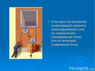 блок-простой механизм позволяющий изменять прикладываемую силу по направлению (н