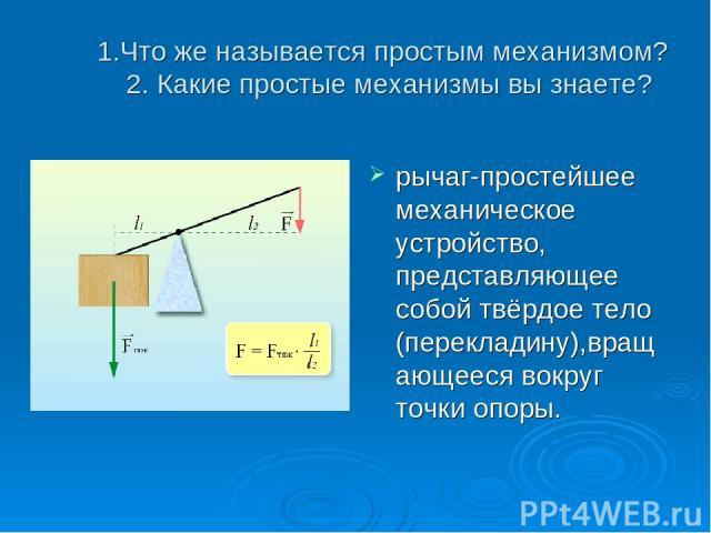 1.Что же называется простым механизмом? 2. Какие простые механизмы вы знаете? рычаг-простейшее механическое устройство, представляющее собой твёрдое тело (перекладину),вращающееся вокруг точки опоры.