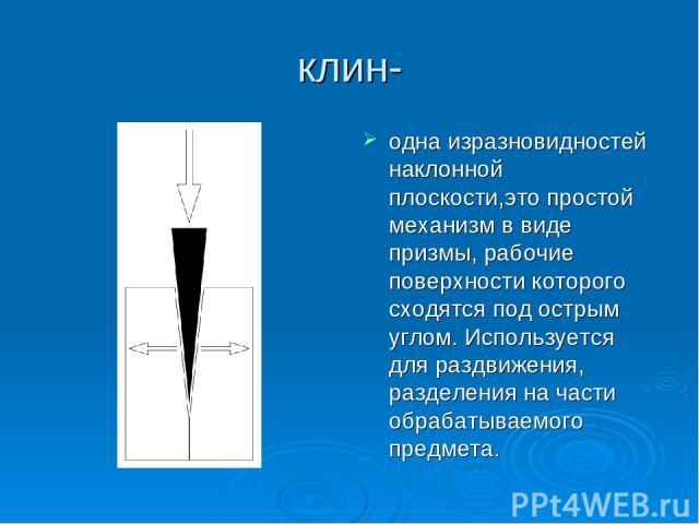 клин- одна изразновидностей наклонной плоскости,это простой механизм в виде призмы, рабочие поверхности которого сходятся под острым углом. Используется для раздвижения, разделения на части обрабатываемого предмета.