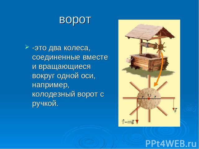 ворот -это два колеса, соединенные вместе и вращающиеся вокруг одной оси, например, колодезный ворот с ручкой.