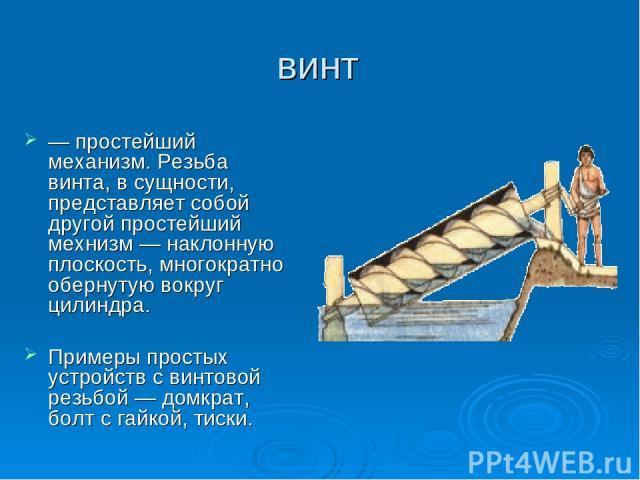 винт — простейший механизм. Резьба винта, в сущности, представляет собой другой простейший мехнизм — наклонную плоскость, многократно обернутую вокруг цилиндра. Примеры простых устройств с винтовой резьбой — домкрат, болт с гайкой, тиски.