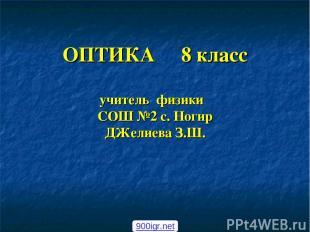 ОПТИКА 8 класс учитель физики СОШ №2 с. Ногир ДЖелиева З.Ш. 900igr.net