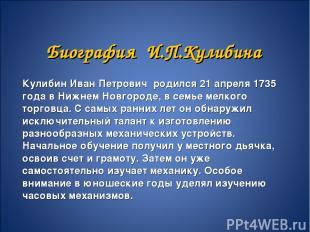Биография И.П.Кулибина Кулибин Иван Петрович родился 21 апреля 1735 года в Нижне