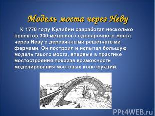 Модель моста через Неву К 1778 году Кулибин разработал несколько проектов 300-ме