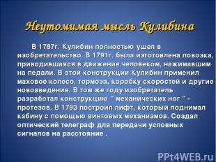 В 1787г. Кулибин полностью ушел в изобретательство. В 1791г. была изготовлена по