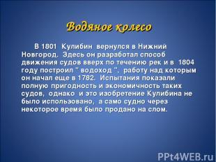 Водяное колесо В 1801 Кулибин вернулся в Нижний Новгород. Здесь он разработал сп
