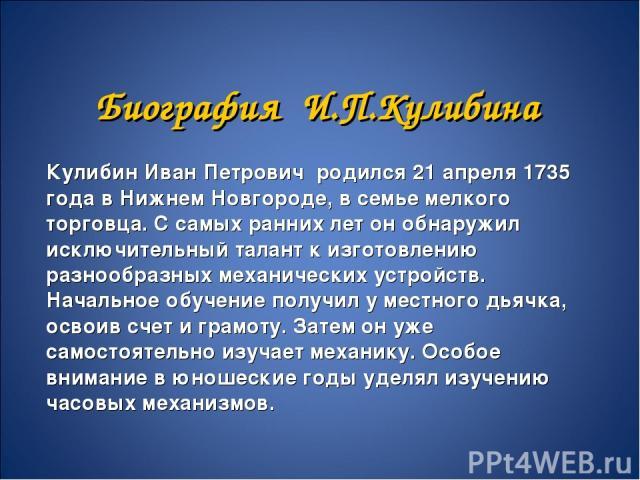 Биография И.П.Кулибина Кулибин Иван Петрович родился 21 апреля 1735 года в Нижнем Новгороде, в семье мелкого торговца. С самых ранних лет он обнаружил исключительный талант к изготовлению разнообразных механических устройств. Начальное обучение полу…