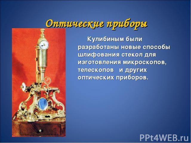Оптические приборы Кулибиным были разработаны новые способы шлифования стекол для изготовления микроскопов, телескопов и других оптических приборов.
