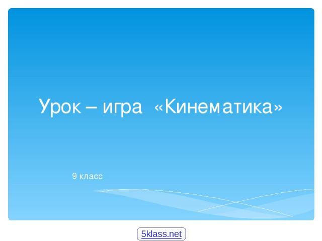 Урок – игра «Кинематика» 9 класс 5klass.net
