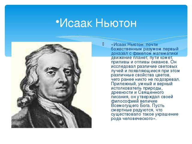 Исаак Ньютон «Исаак Ньютон почти божественным разумом первый доказал с факелом математики движение планет, пути комет, приливы и отливы океанов. Он исследовал различие световых лучей и появляющиеся при этом различные свойства цветов, чего ранее никт…