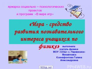«Игра - средство развития познавательного интереса учащихся по физике» выполнила