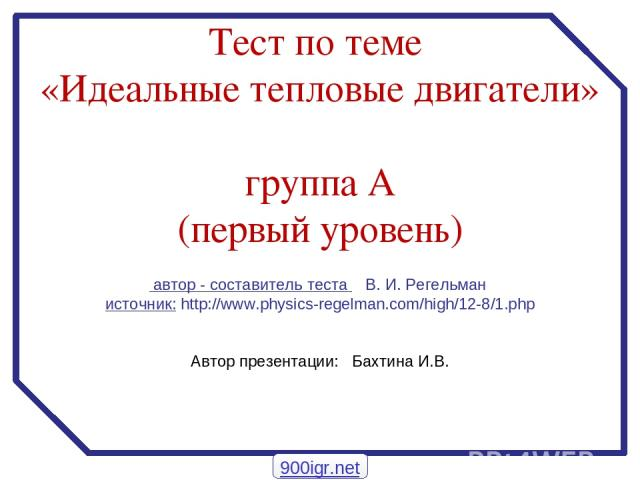 автор - составитель теста В. И. Регельман источник: http://www.physics-regelman.com/high/12-8/1.php Автор презентации: Бахтина И.В. Тест по теме «Идеальные тепловые двигатели» группа А (первый уровень) 900igr.net