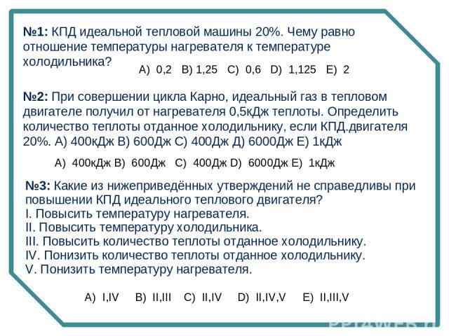 №1: КПД идеальной тепловой машины 20%. Чему равно отношение температуры нагревателя к температуре холодильника? А) 0,2 В) 1,25 C) 0,6 D) 1,125 E) 2 №2: При совершении цикла Карно, идеальный газ в тепловом двигателе получил от нагревателя 0,5кДж …