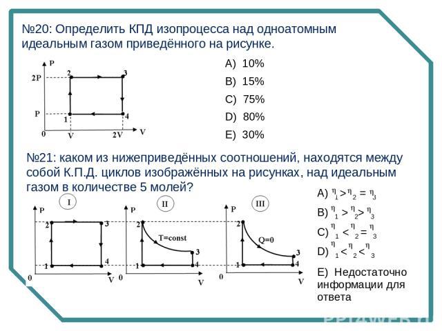 №20: Определить КПД изопроцесса над одноатомным идеальным газом приведённого на рисунке. №21: каком из нижеприведённых соотношений, находятся между собой К.П.Д. циклов изображённых на рисунках, над идеальным газом в количестве 5 молей? А) 10% B) 1…