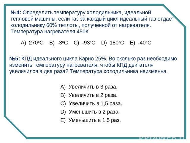 №4: Определить температуру холодильника, идеальной тепловой машины, если газ за каждый цикл идеальный газ отдаёт холодильнику 60% теплоты, полученной от нагревателя. Температура нагревателя 450К. А) 270oC B) -3oC C) -93oC D) 180oC E) -40oC №5: …