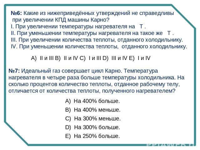 №6: Какие из нижеприведённых утверждений не справедливы при увеличении КПД машины Карно? I. При увеличении температуры нагревателя на T . II. При уменьшении температуры нагревателя на такое же T . III. При увеличении количества теплоты, отданного хо…