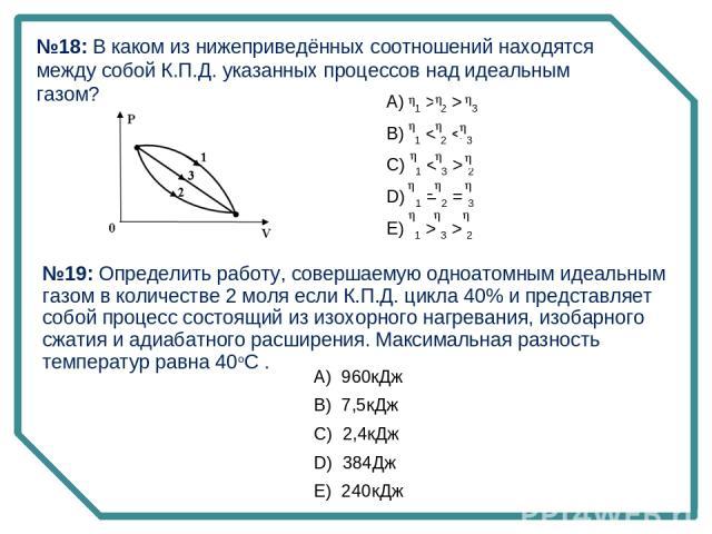 №18: В каком из нижеприведённых соотношений находятся между собой К.П.Д. указанных процессов над идеальным газом? А) 1 > 2 > 3 B) 1 < 2 < 3 C) 1 < 3 > 2 D) 1 = 2 = 3 E) 1 > 3 > 2 №19: Определить работу, совершаемую одноатомным идеальным газом в…