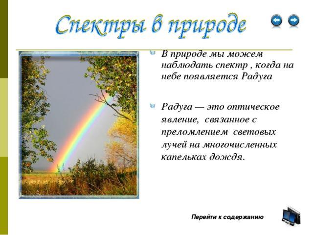 В природе мы можем наблюдать спектр , когда на небе появляется Радуга Перейти к содержанию Радуга — это оптическое явление, связанное с преломлением световых лучей на многочисленных капельках дождя.