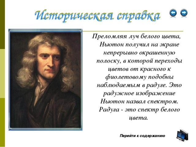 Преломляя луч белого цвета, Ньютон получил на экране непрерывно окрашенную полоску, в которой переходы цветов от красного к фиолетовому подобны наблюдаемым в радуге. Это радужное изображение Ньютон назвал спектром. Радуга - это спектр белого цвета. …