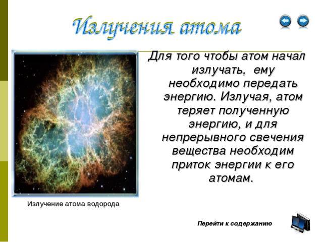 Для того чтобы атом начал излучать, ему необходимо передать энергию. Излучая, атом теряет полученную энергию, и для непрерывного свечения вещества необходим приток энергии к его атомам. Излучение атома водорода Перейти к содержанию