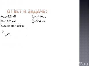 Авых=2,2 эВ кр= ch/Aвых С=3.108 м/с кр=564 нм h=6,62.10-34 Дж.с кр -?