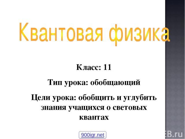 Класс: 11 Тип урока: обобщающий Цели урока: обобщить и углубить знания учащихся о световых квантах 900igr.net