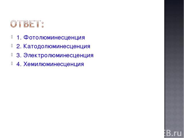 1. Фотолюминесценция 2. Катодолюминесценция 3. Электролюминесценция 4. Хемилюминесценция