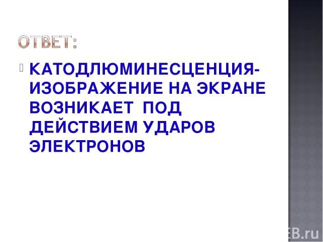 КАТОДЛЮМИНЕСЦЕНЦИЯ-ИЗОБРАЖЕНИЕ НА ЭКРАНЕ ВОЗНИКАЕТ ПОД ДЕЙСТВИЕМ УДАРОВ ЭЛЕКТРОНОВ