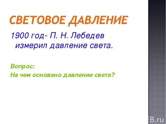 1900 год- П. Н. Лебедев измерил давление света. Вопрос: На чем основано давление света?