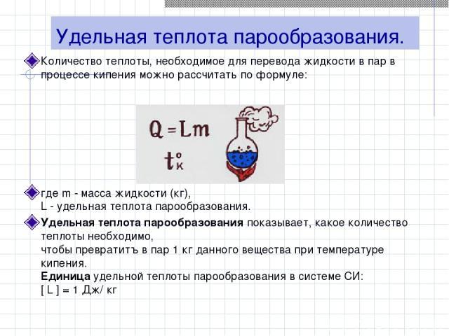 Удельная теплота парообразования. Количество теплоты, необходимое для перевода жидкости в пар в процессе кипения можно рассчитать по формуле: где m - масса жидкости (кг), L - удельная теплота парообразования. Удельная теплота парообразования показыв…