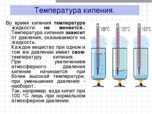 Температура кипения. Во время кипения температура жидкости не меняется.. Температура кипения зависит от давления, оказываемого на жидкость. Каждое вещество при одном и том же давлении имеет свою температуру кипения. При увеличением атмосферного давл…