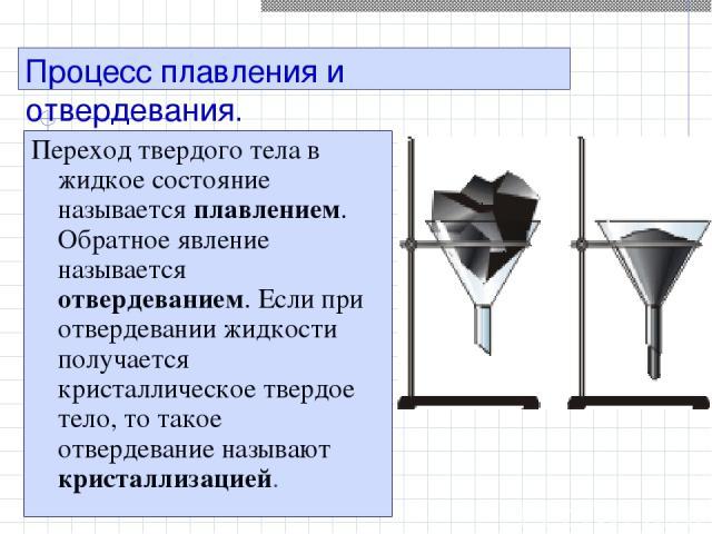 Процесс плавления и отвердевания. Переход твердого тела в жидкое состояние называется плавлением. Обратное явление называется отвердеванием. Если при отвердевании жидкости получается кристаллическое твердое тело, то такое отвердевание называют крист…