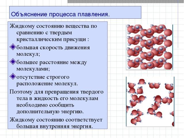 Объяснение процесса плавления. Жидкому состоянию вещества по сравнению с твердым кристаллическим присущи : большая скорость движения молекул; большее расстояние между молекулами; отсутствие строгого расположение молекул. Поэтому для превращения твер…