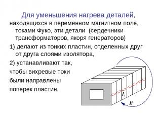 Для уменьшения нагрева деталей, находящихся в переменном магнитном поле, токами