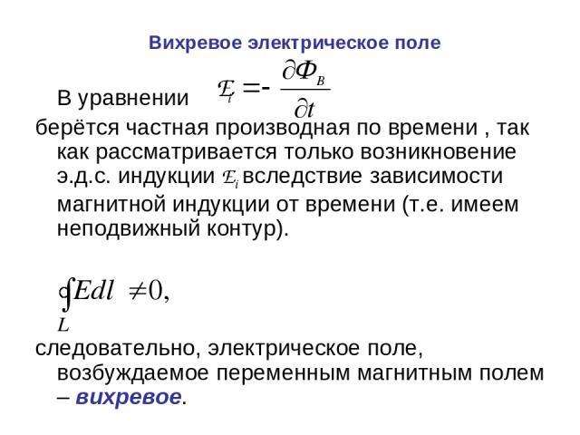 Вихревое электрическое поле В уравнении берётся частная производная по времени , так как рассматривается только возникновение э.д.с. индукции Ei вследствие зависимости магнитной индукции от времени (т.е. имеем неподвижный контур). следовательно, эле…
