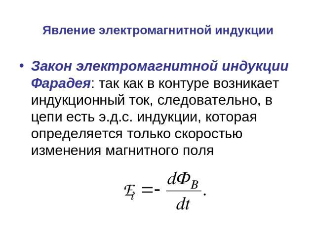 Явление электромагнитной индукции Закон электромагнитной индукции Фарадея: так как в контуре возникает индукционный ток, следовательно, в цепи есть э.д.с. индукции, которая определяется только скоростью изменения магнитного поля